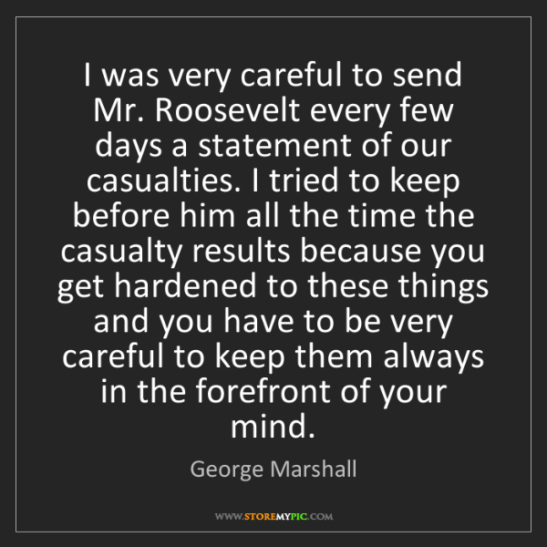 George Marshall: I was very careful to send Mr. Roosevelt every few days...