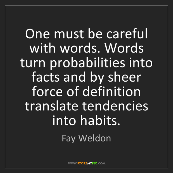 Fay Weldon: One must be careful with words. Words turn probabilities...