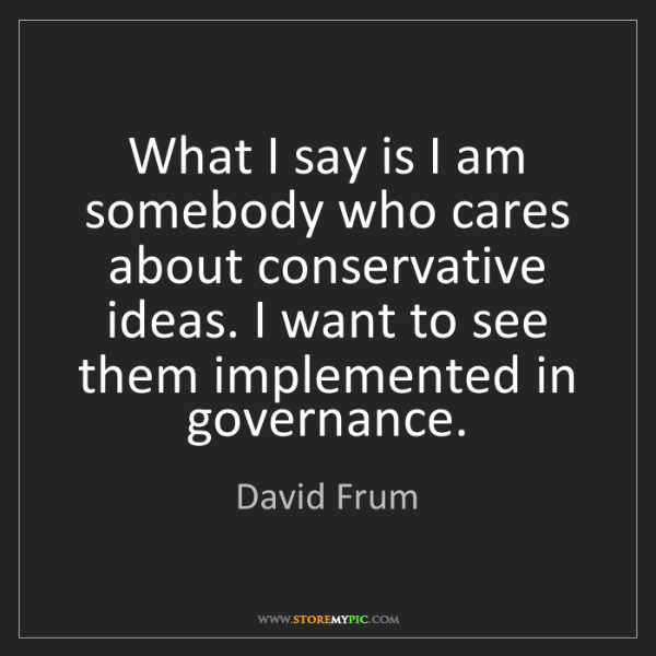 David Frum: What I say is I am somebody who cares about conservative...