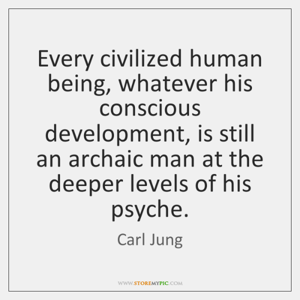 Every civilized human being, whatever his conscious development, is still an archaic ...