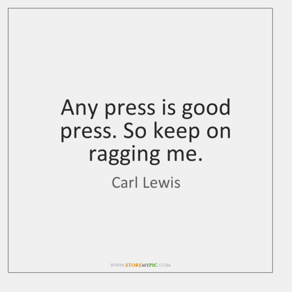 Any press is good press. So keep on ragging me.