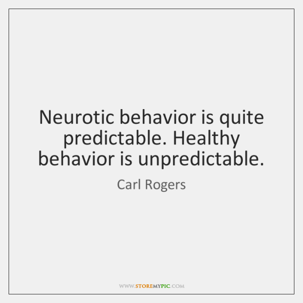 Neurotic behavior is quite predictable. Healthy behavior is unpredictable.