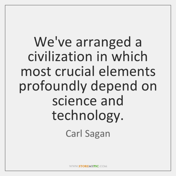 We've arranged a civilization in which most crucial elements profoundly depend on ...