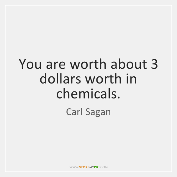 You are worth about 3 dollars worth in chemicals.