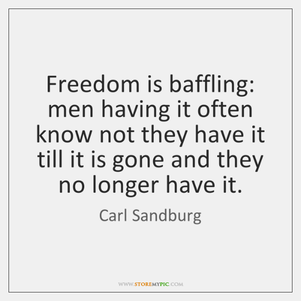 Freedom is baffling: men having it often know not they have it ...