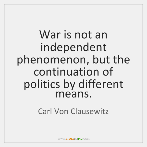 War is not an independent phenomenon, but the continuation of politics by ...