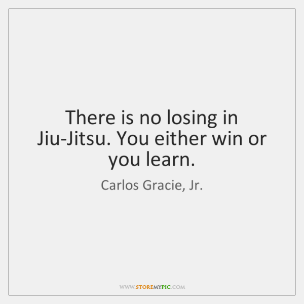 There is no losing in Jiu-Jitsu. You either win or you learn.