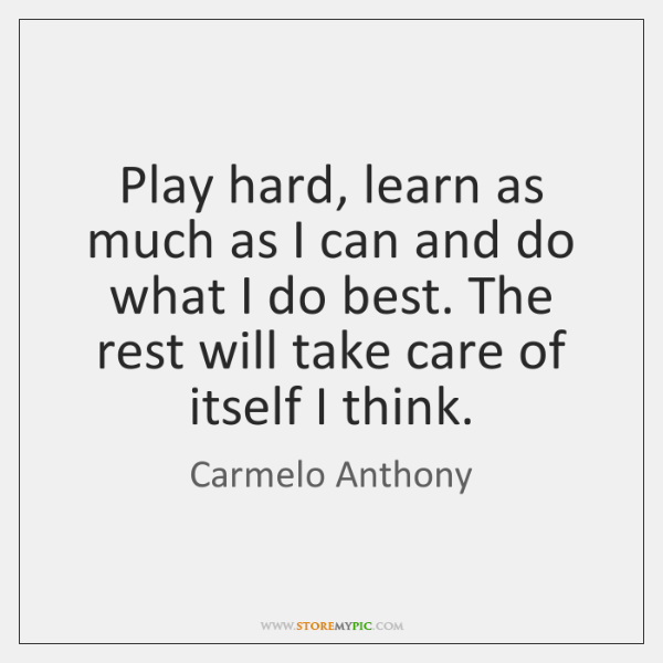Play hard, learn as much as I can and do what I ...