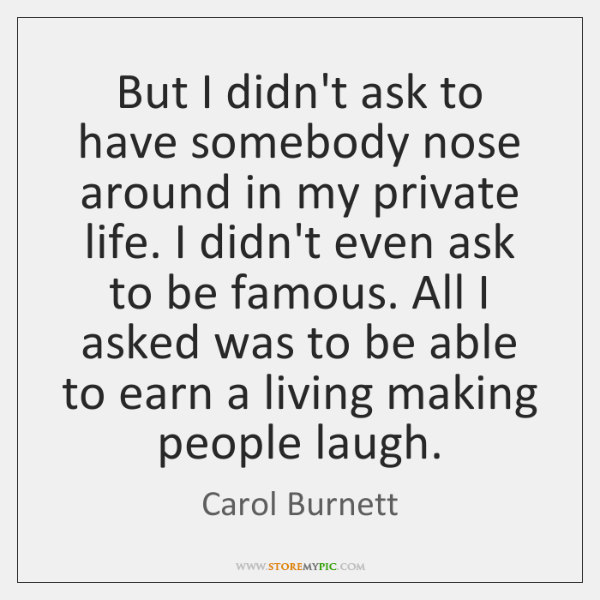 But I didn't ask to have somebody nose around in my private ...