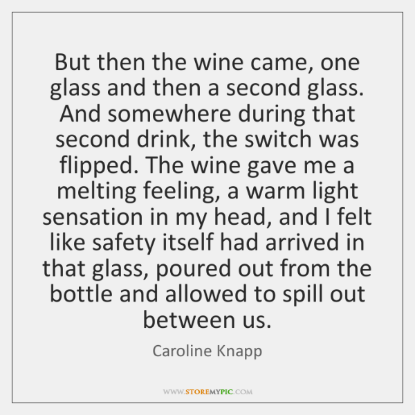 But then the wine came, one glass and then a second glass. ...
