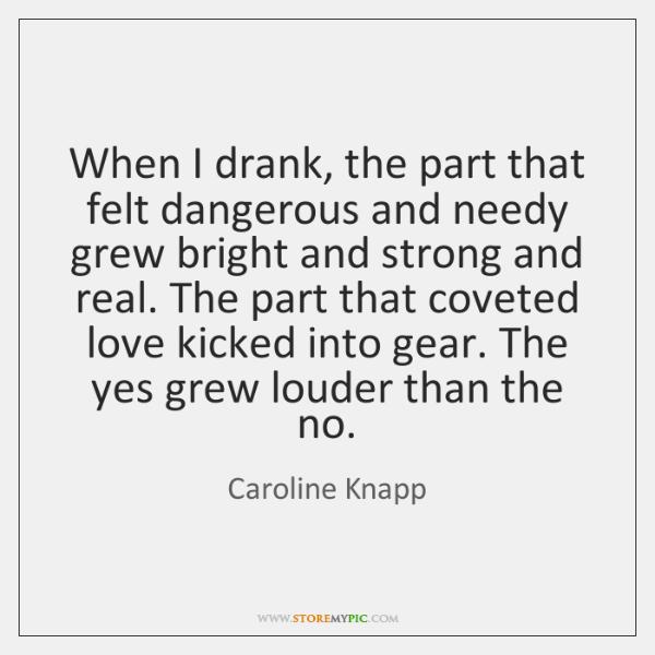When I drank, the part that felt dangerous and needy grew bright ...
