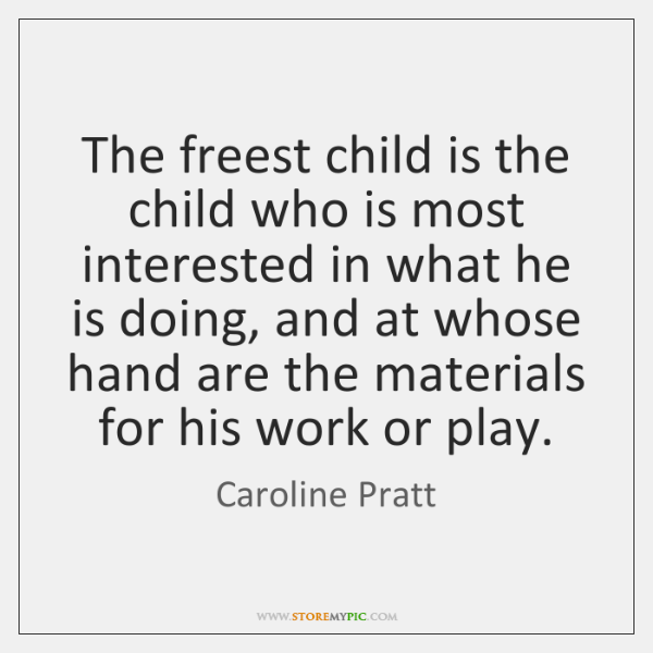 The freest child is the child who is most interested in what ...