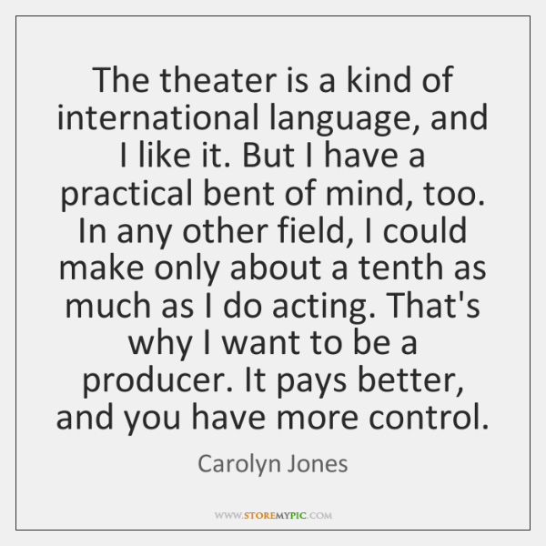 The theater is a kind of international language, and I like it. ...
