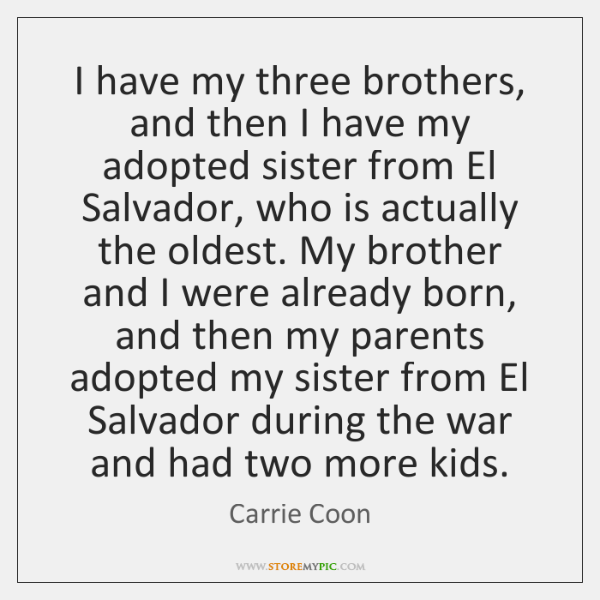 I have my three brothers, and then I have my adopted sister ...