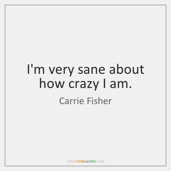 I'm very sane about how crazy I am.