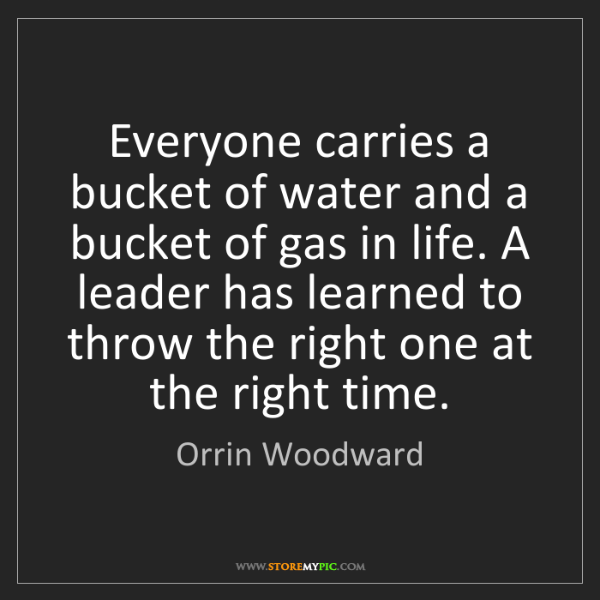 Orrin Woodward: Everyone carries a bucket of water and a bucket of gas...