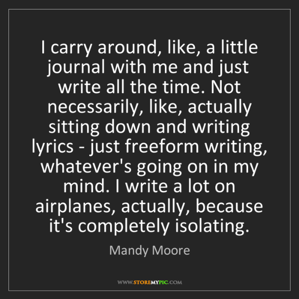 Mandy Moore: I carry around, like, a little journal with me and just...