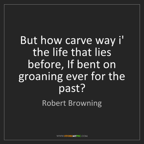 Robert Browning: But how carve way i' the life that lies before, If bent...