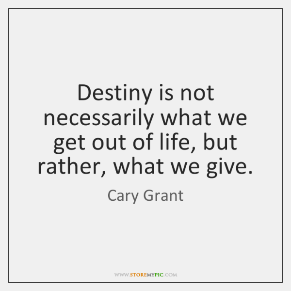 Destiny is not necessarily what we get out of life, but rather, ...