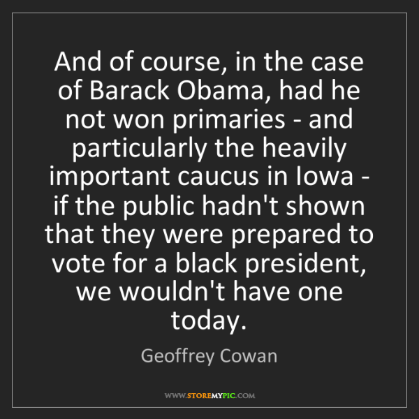 Geoffrey Cowan: And of course, in the case of Barack Obama, had he not...