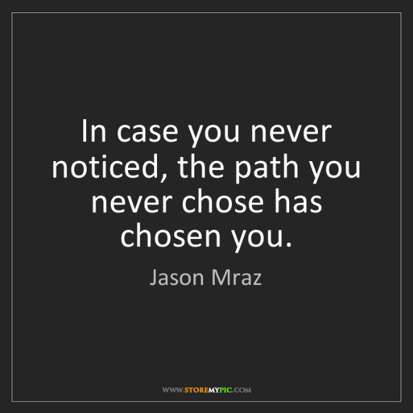 Jason Mraz: In case you never noticed, the path you never chose has...