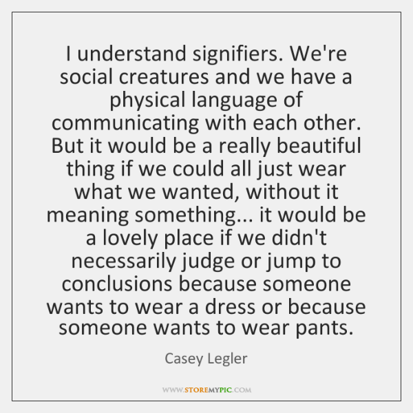 I understand signifiers. We're social creatures and we have a physical language ...