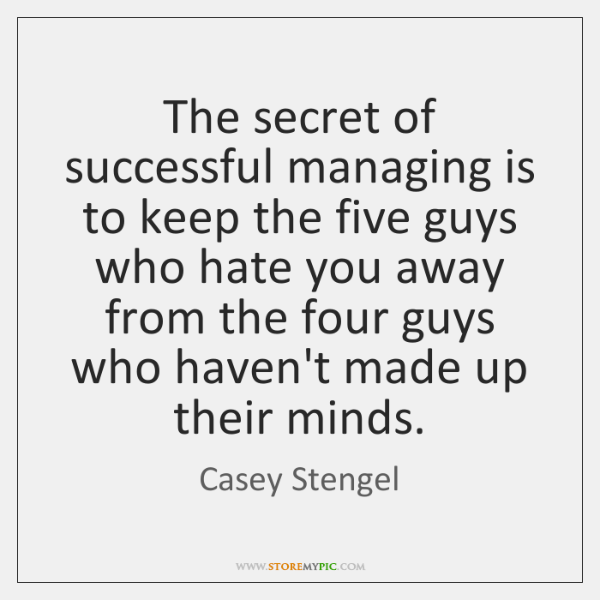 The secret of successful managing is to keep the five guys who ...