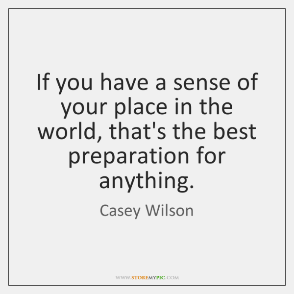 If you have a sense of your place in the world, that's ...