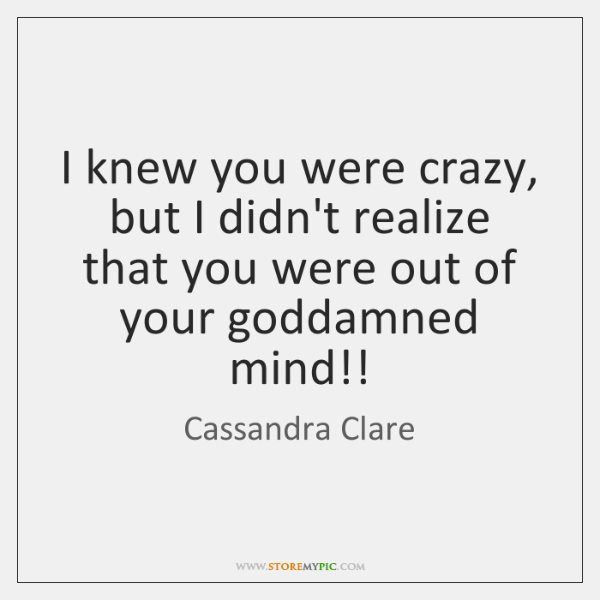 I knew you were crazy, but I didn't realize that you were ...