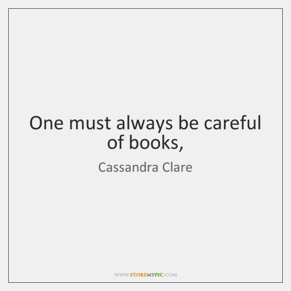 One must always be careful of books,