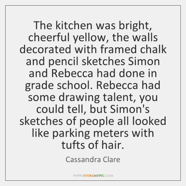 The kitchen was bright, cheerful yellow, the walls decorated with framed chalk ...