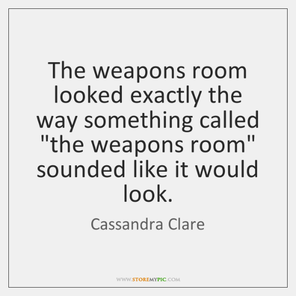 """The weapons room looked exactly the way something called """"the weapons room"""" ..."""