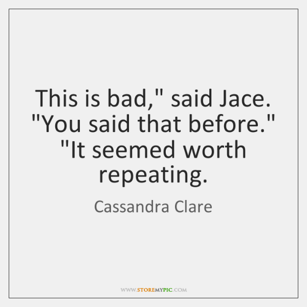 "This is bad,"" said Jace. ""You said that before."" ""It seemed worth ..."