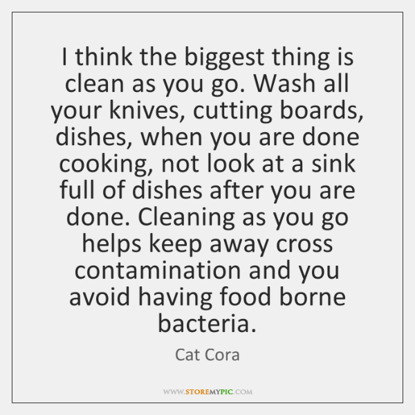 I think the biggest thing is clean as you go. Wash all ...