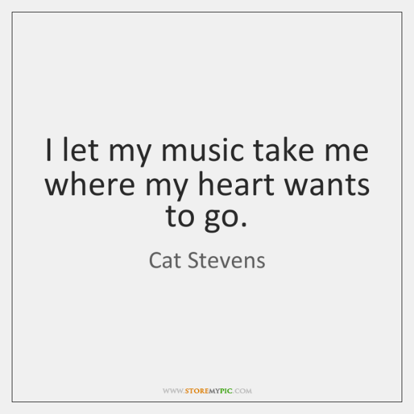 I let my music take me where my heart wants to go.