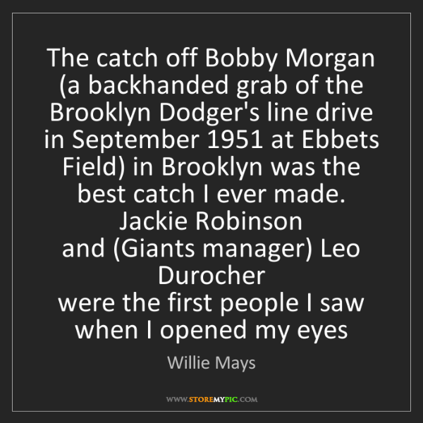 Willie Mays: The catch off Bobby Morgan   (a backhanded grab of the...