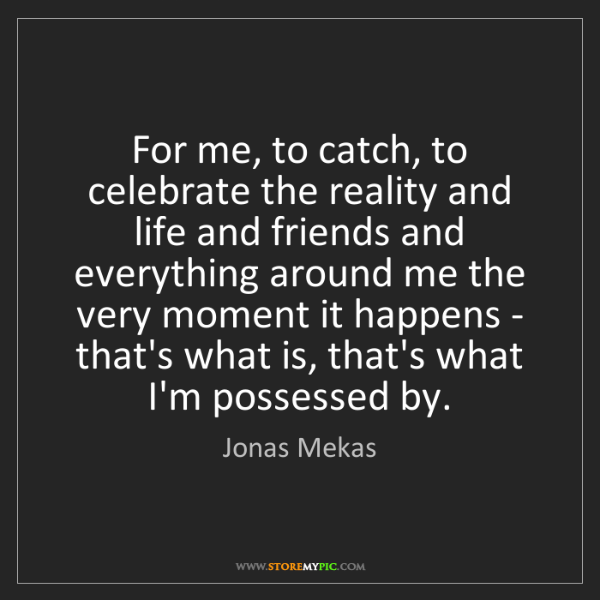 Jonas Mekas: For me, to catch, to celebrate the reality and life and...