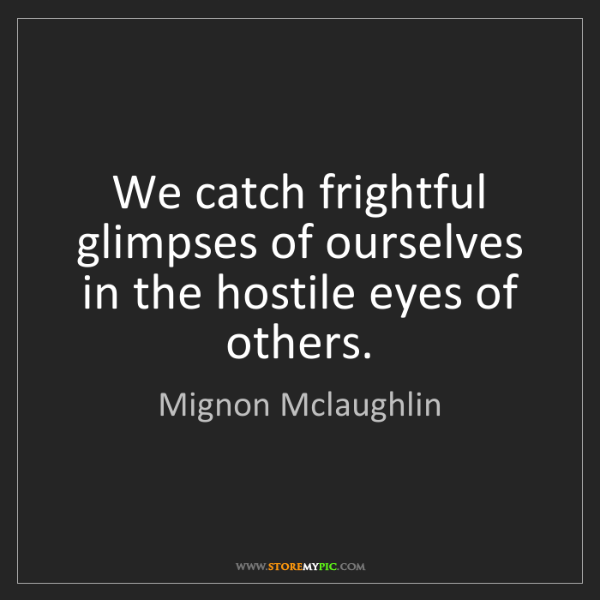 Mignon Mclaughlin: We catch frightful glimpses of ourselves in the hostile...