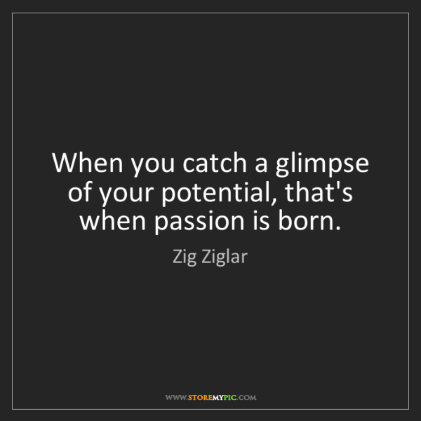 Zig Ziglar: When you catch a glimpse of your potential, that's when...