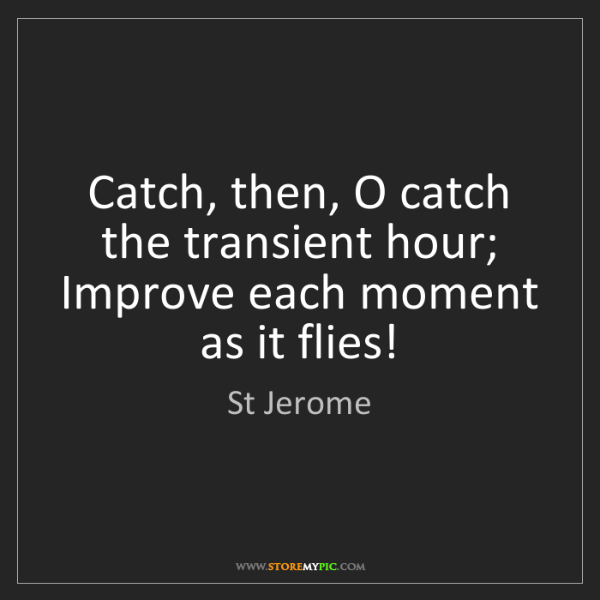 St Jerome: Catch, then, O catch the transient hour; Improve each...