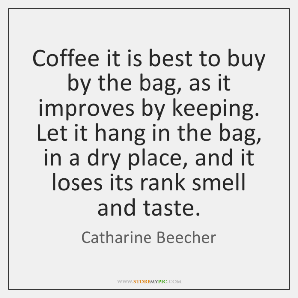 Coffee it is best to buy by the bag, as it improves ...