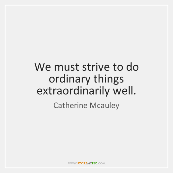We must strive to do ordinary things extraordinarily well.