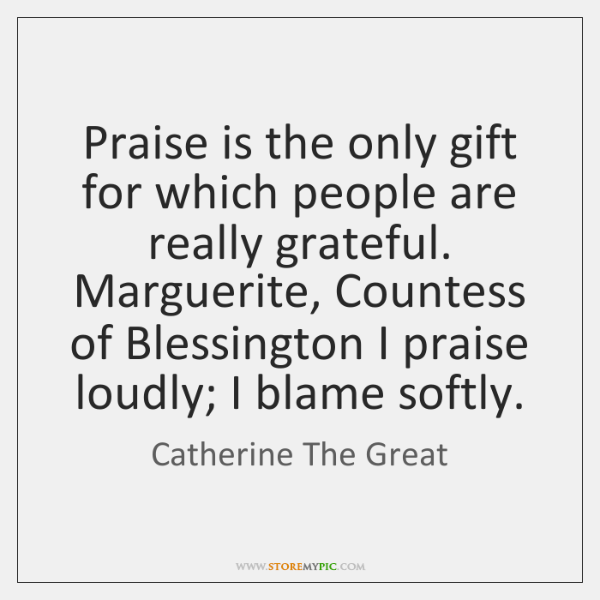 Praise is the only gift for which people are really grateful. Marguerite, ...