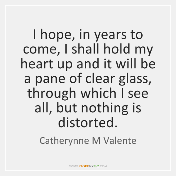 I hope, in years to come, I shall hold my heart up ...