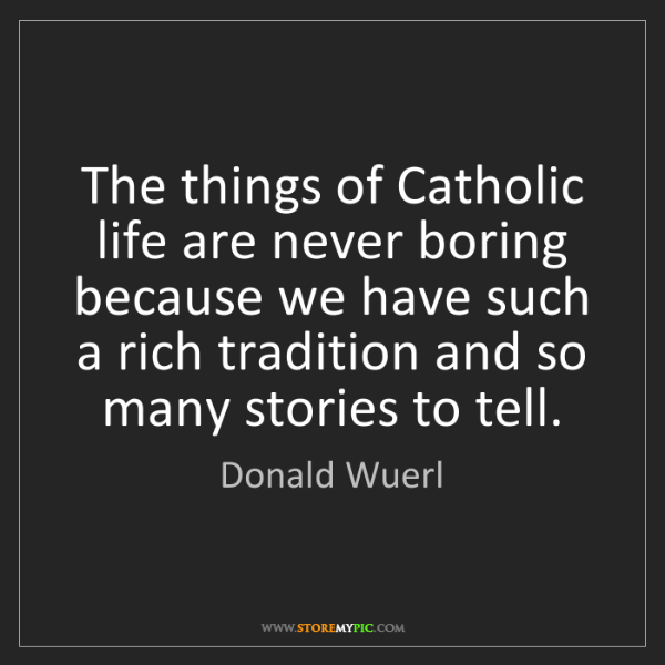 Donald Wuerl: The things of Catholic life are never boring because...