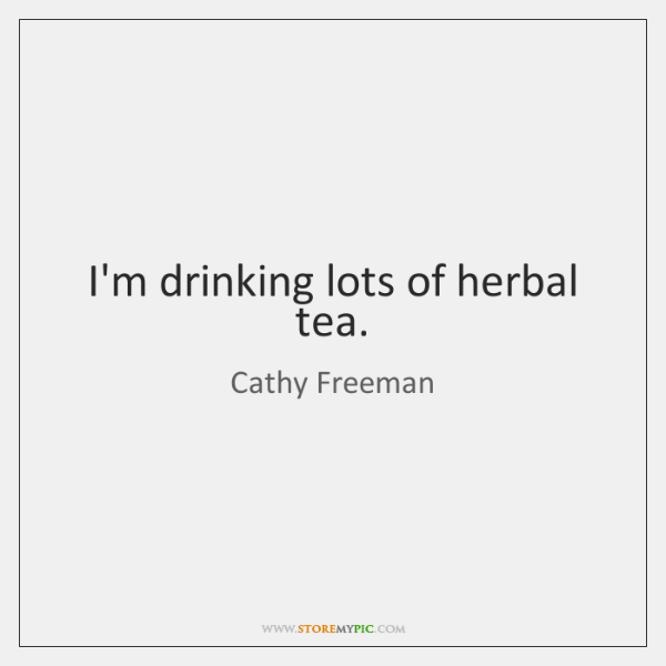 I'm drinking lots of herbal tea.