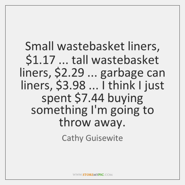 Small wastebasket liners, $1.17 ... tall wastebasket liners, $2.29 ... garbage can liners, $3.98 ...