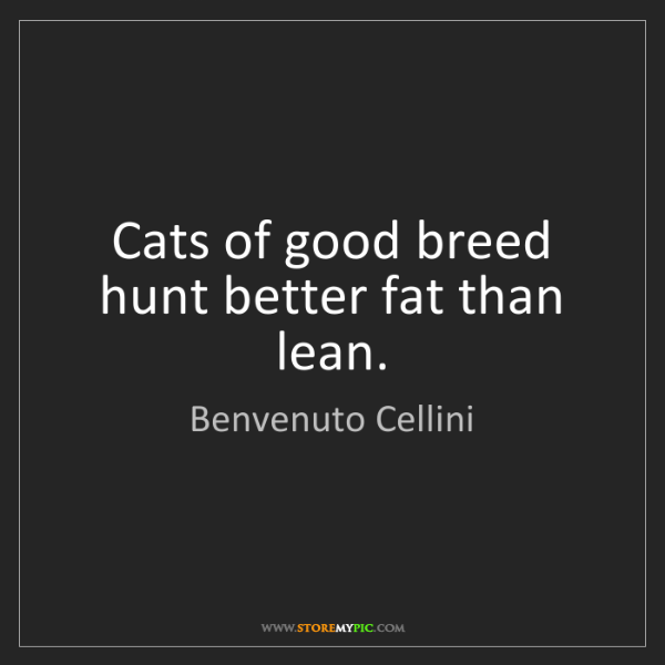Benvenuto Cellini: Cats of good breed hunt better fat than lean.