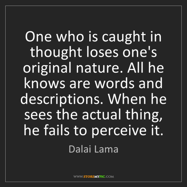 Dalai Lama: One who is caught in thought loses one's original nature....