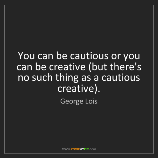 George Lois: You can be cautious or you can be creative (but there's...